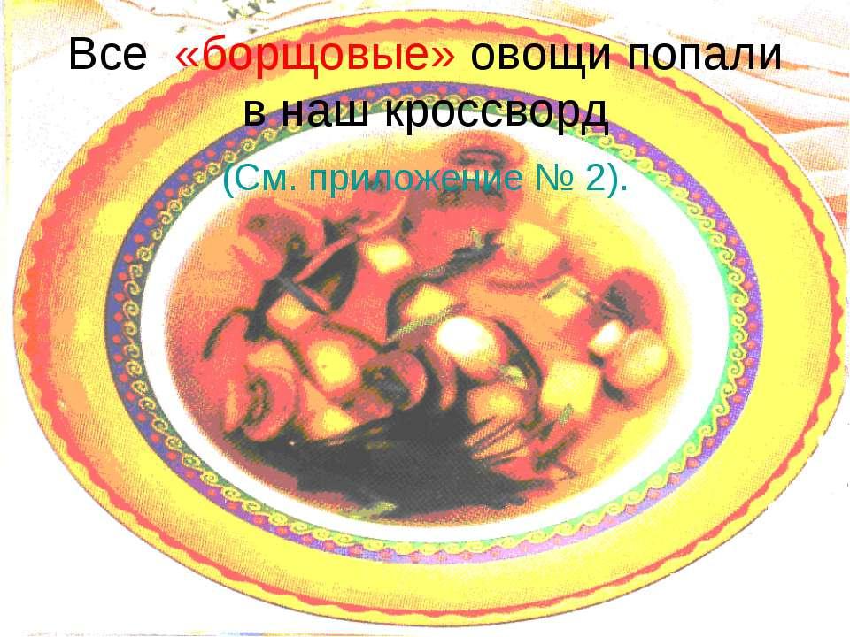 Все «борщовые» овощи попали в наш кроссворд (См. приложение № 2).