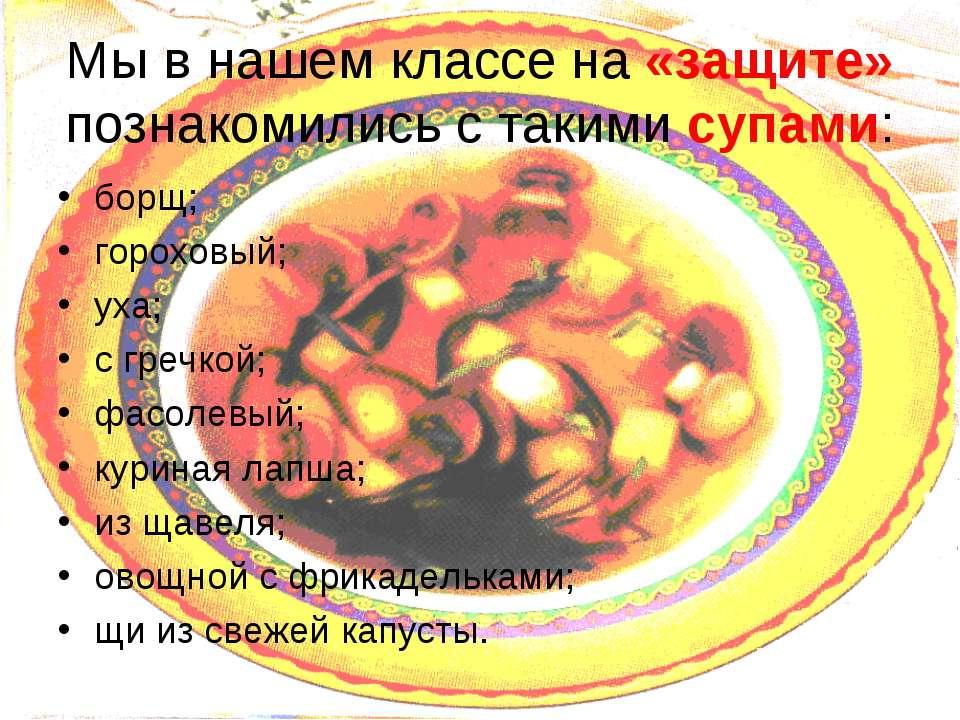 Мы в нашем классе на «защите» познакомились с такими супами: борщ; гороховый;...