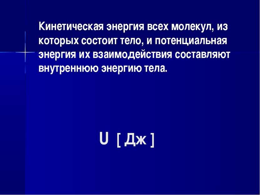 U [ Дж ] Кинетическая энергия всех молекул, из которых состоит тело, и потенц...