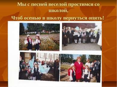 Мы с песней веселой простимся со школой, Чтоб осенью в школу вернуться опять!