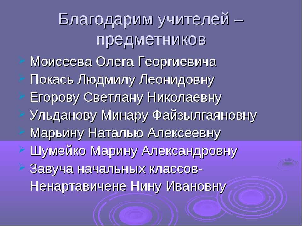 Благодарим учителей – предметников Моисеева Олега Георгиевича Покась Людмилу ...