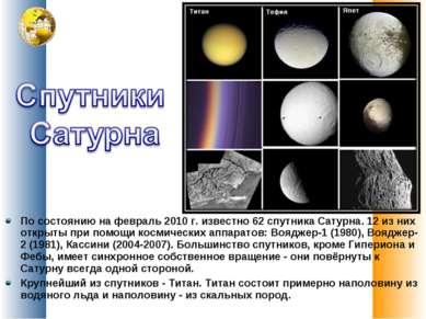 По состоянию на февраль 2010г. известно 62 спутника Сатурна. 12 из них откры...