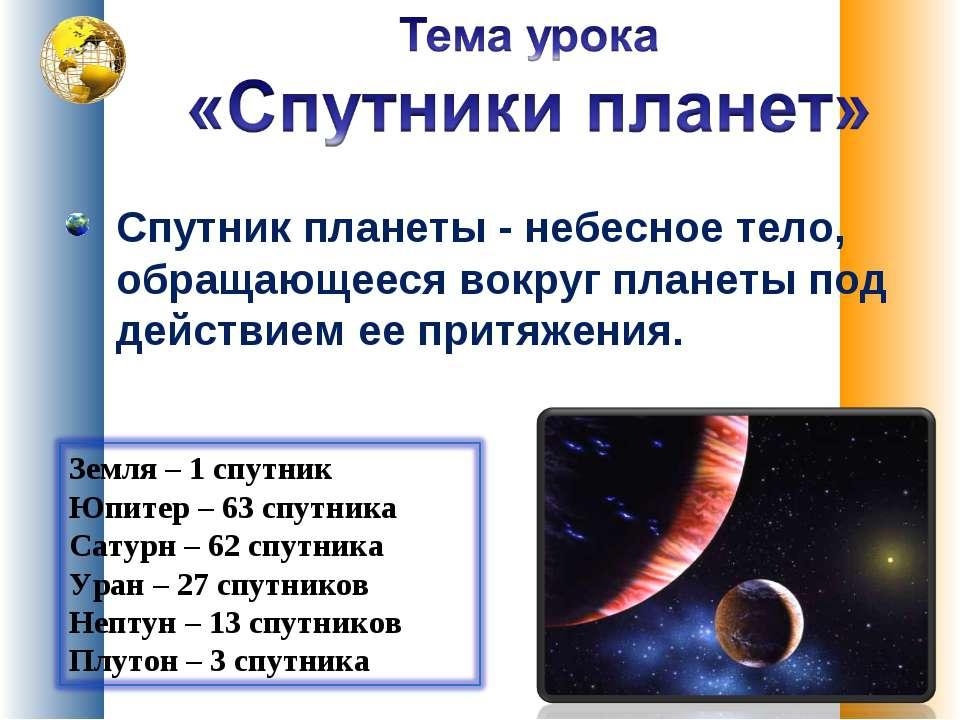 Спутник планеты - небесное тело, обращающееся вокруг планеты под действием ее...