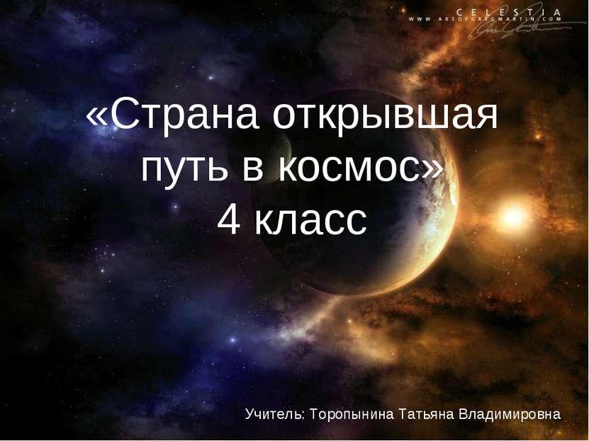 «Страна открывшая путь в космос» 4 класс Учитель: Торопынина Татьяна Владимир...