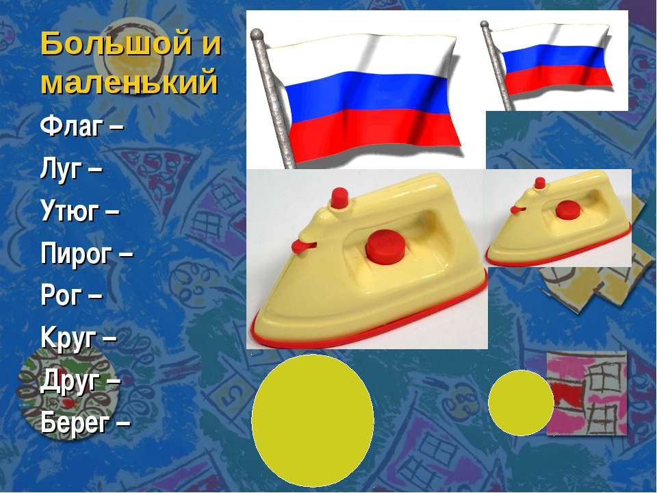Большой и маленький Флаг – Луг – Утюг – Пирог – Рог – Круг – Друг – Берег –