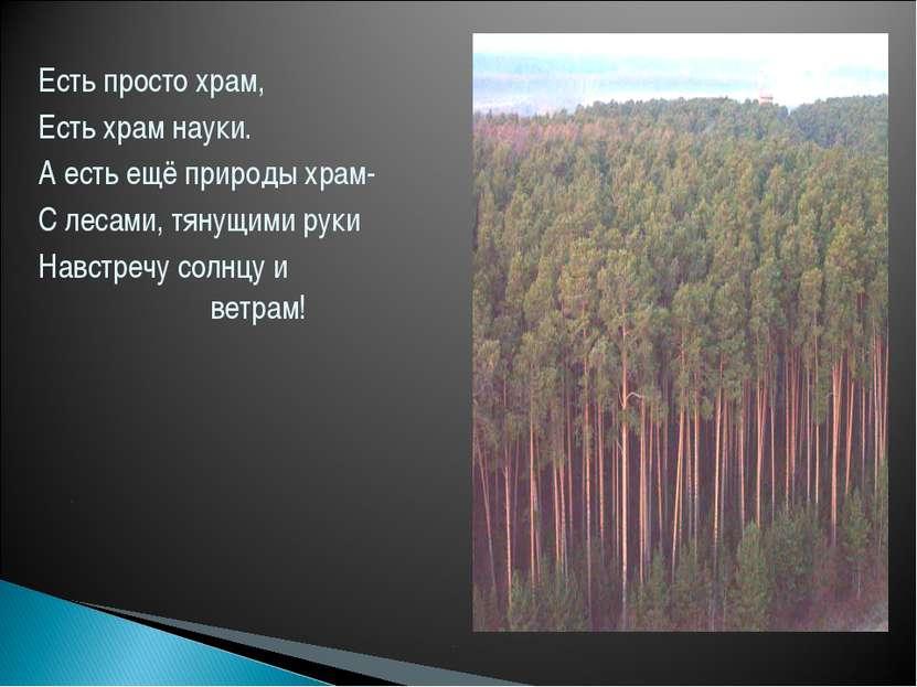 Есть просто храм, Есть храм науки. А есть ещё природы храм- С лесами, тянущим...