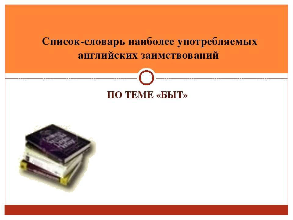 ПО ТЕМЕ «БЫТ» Список-словарь наиболее употребляемых английских заимствований