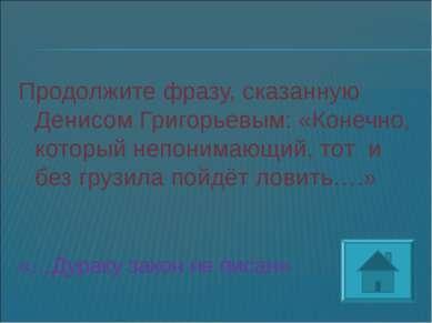 Продолжите фразу, сказанную Денисом Григорьевым: «Конечно, который непонимающ...
