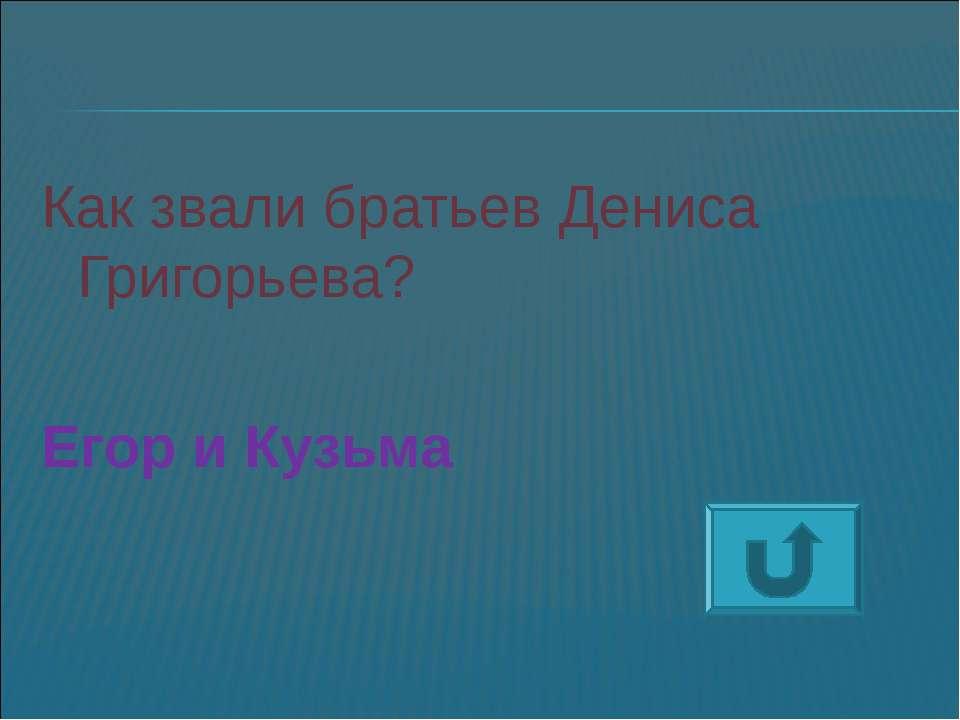 Как звали братьев Дениса Григорьева? Егор и Кузьма