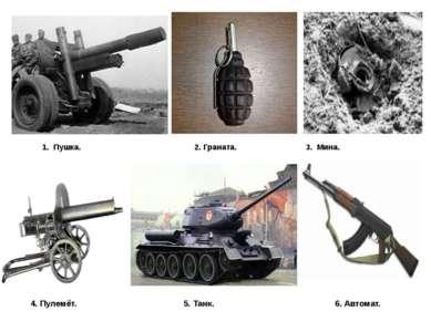 4. Пулемёт. 5. Танк. 6. Автомат. 1. Пушка. 2. Граната. 3. Мина.
