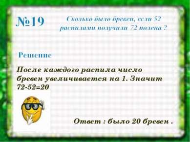 После каждого распила число бревен увеличивается на 1. Значит 72-52=20 Ответ...