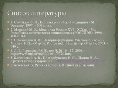 1. Самойлов В. О., История российской медицины - М.: Эпидавр, 1997. - 200 с.:...