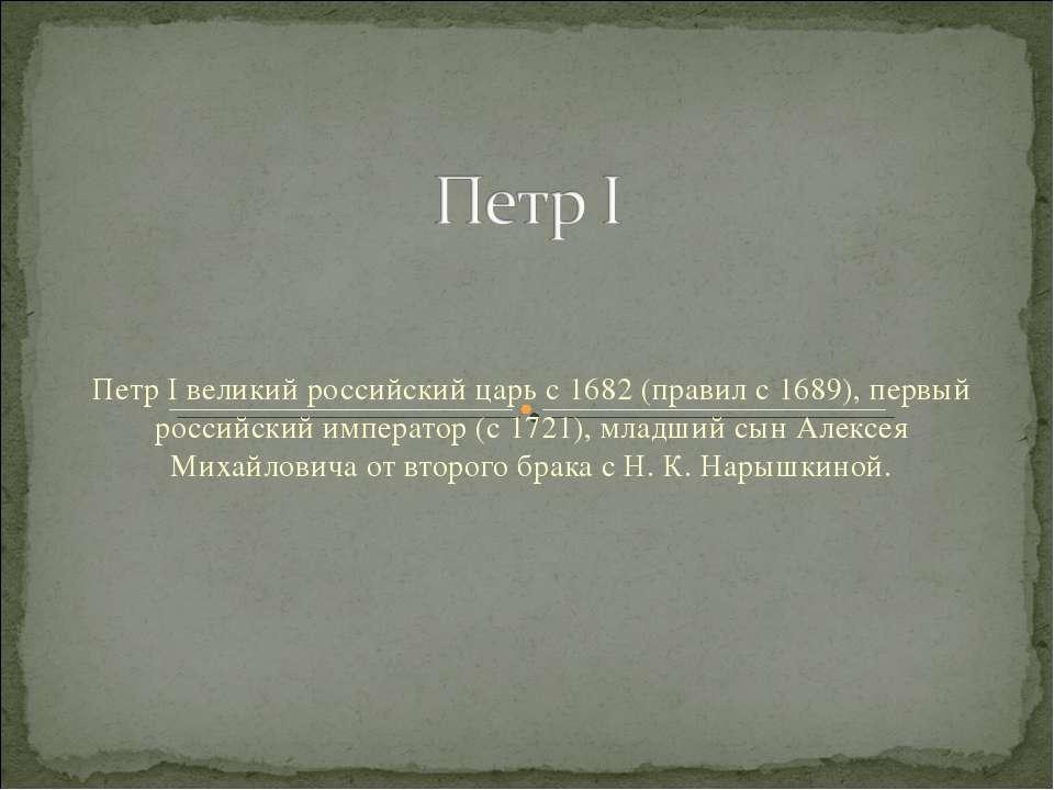 Петр I великий российский царь с 1682 (правил с 1689), первый российский импе...