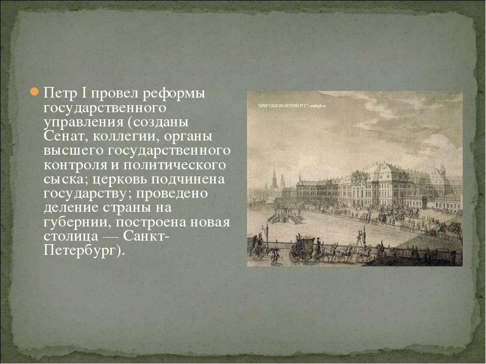Петр I провел реформы государственного управления (созданы Сенат, коллегии, о...