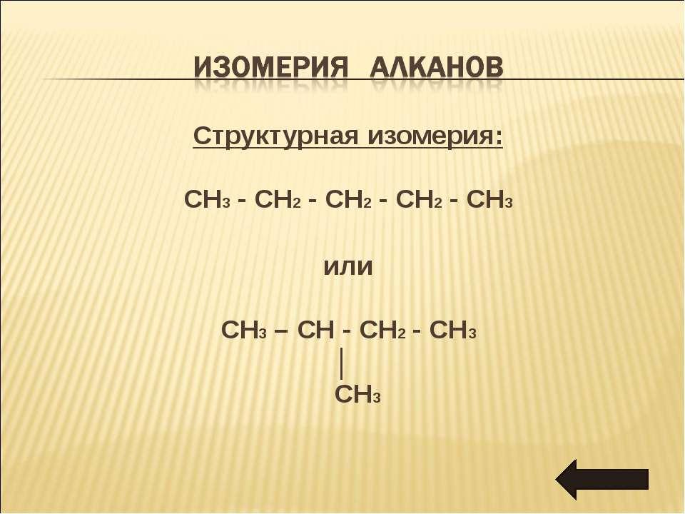 Структурная изомерия: CH3 - CH2 - CH2 - CH2 - CH3 или CH3 – CH - CH2 - CH3 │ CH3