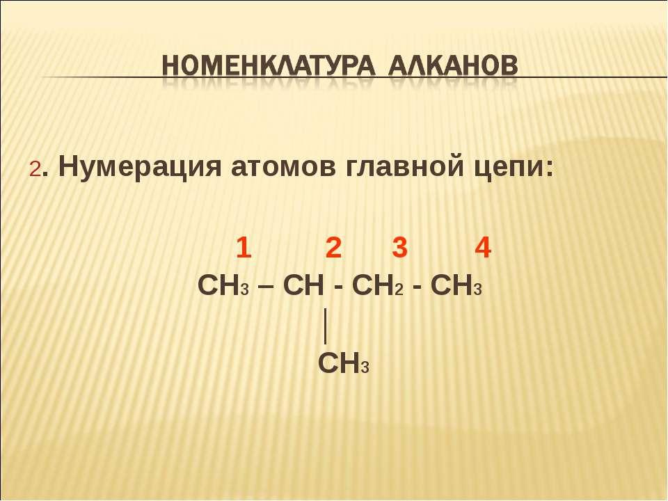 2. Нумерация атомов главной цепи: 1 2 3 4 CH3 – CH - CH2 - CH3 │ CH3