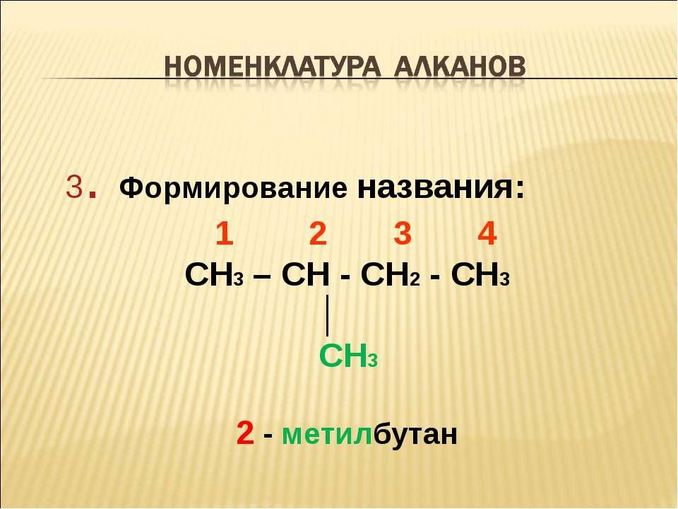 3. Формирование названия: 1 2 3 4 CH3 – CH - CH2 - CH3 │ CH3 2 - метилбутан