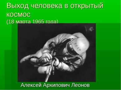 Выход человека в открытый космос (18 марта 1965 года) Алексей Архипович Леонов