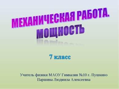 Учитель физики МАОУ Гимназия №10 г. Пушкино Паршина Людмила Алексеевна
