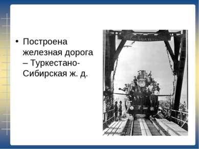 Построена железная дорога – Туркестано-Сибирская ж. д.