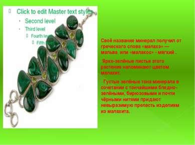 Своё название минерал получил от греческого слова «малахэ» — мальва или «мала...