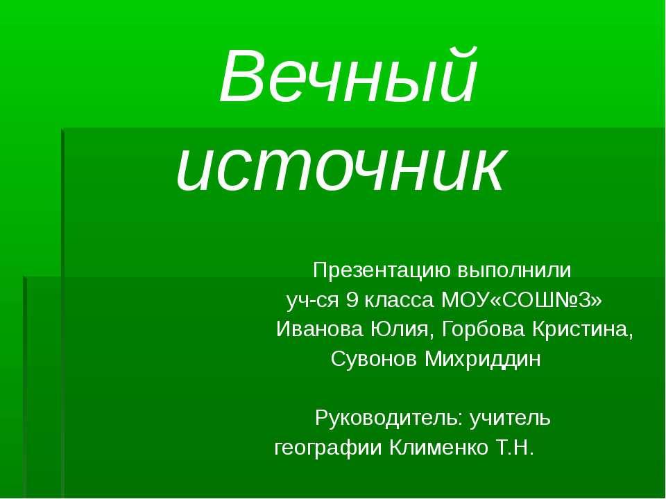 Вечный источник Презентацию выполнили уч-ся 9 класса МОУ«СОШ№3» Иванова Юлия,...