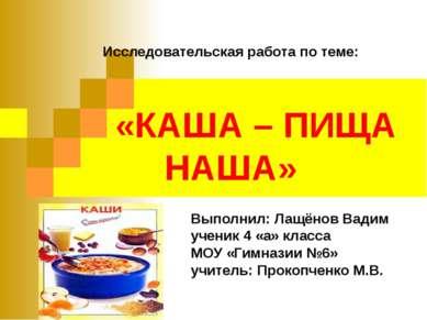 Исследовательская работа по теме: «КАША – ПИЩА НАША» Выполнил: Лащёнов Вадим ...