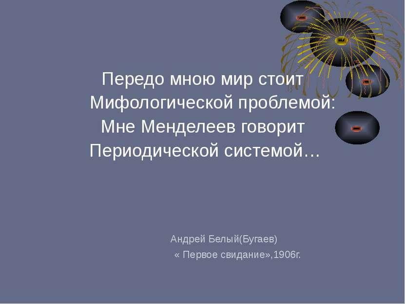 Передо мною мир стоит Мифологической проблемой: Мне Менделеев говорит Периоди...