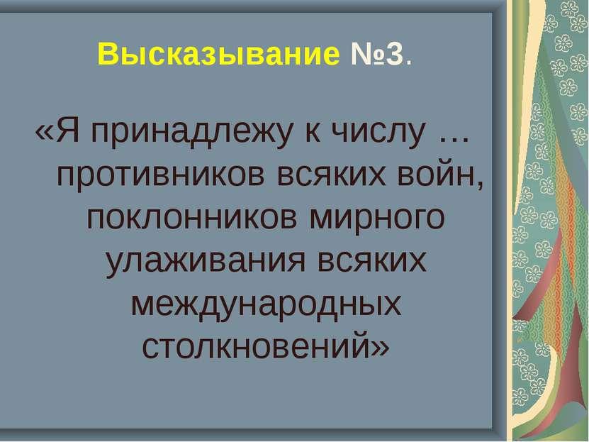 Высказывание №3. «Я принадлежу к числу … противников всяких войн, поклонников...