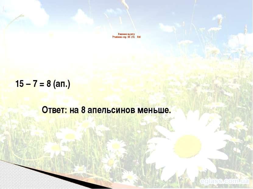 15 – 7 = 8 (ап.) Ответ: на 8 апельсинов меньше. Решаем задачу. Учебник стр. 6...