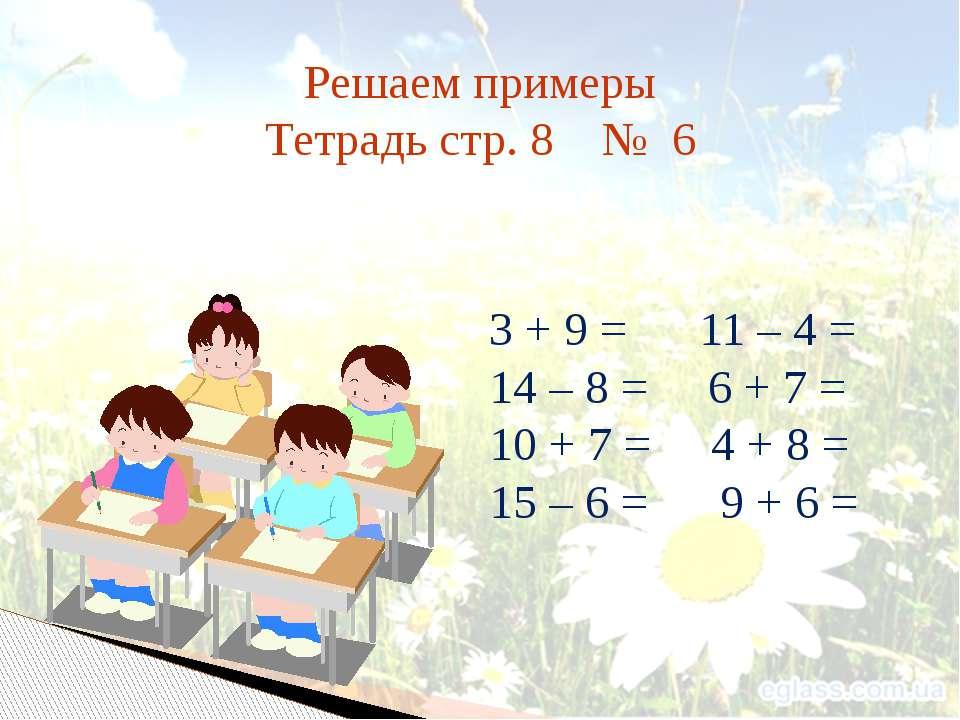 Решаем примеры Тетрадь стр. 8 № 6 3 + 9 = 11 – 4 = 14 – 8 = 6 + 7 = 10 + 7 = ...