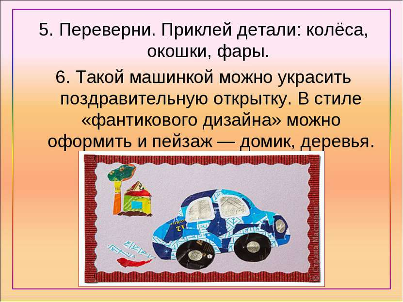 5. Переверни. Приклей детали: колёса, окошки, фары. 6. Такой машинкой можно у...