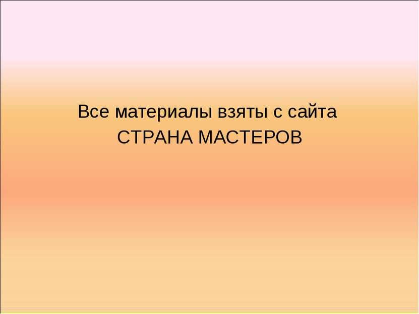 Все материалы взяты с сайта СТРАНА МАСТЕРОВ