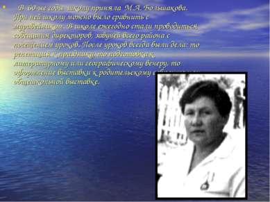 В 60-ые годы школу приняла М.А. Большакова. При ней школу можно было сравнить...