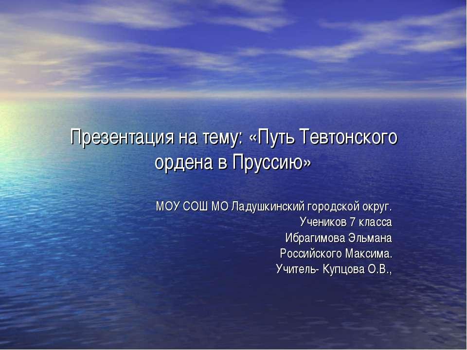 Презентация на тему: «Путь Тевтонского ордена в Пруссию» МОУ СОШ МО Ладушкинс...