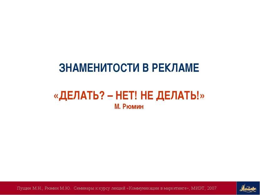 ЗНАМЕНИТОСТИ В РЕКЛАМЕ «ДЕЛАТЬ? – НЕТ! НЕ ДЕЛАТЬ!» М. Рюмин Пущин М.Н., Рюмин...