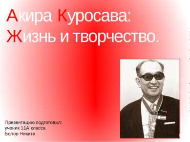 Акира Куросава: Жизнь и творчество. Презентацию подготовил: ученик 11А класса...