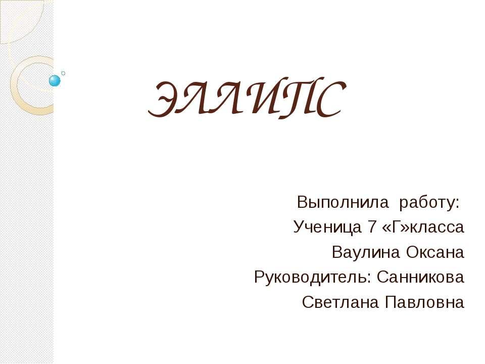 ЭЛЛИПС Выполнила работу: Ученица 7 «Г»класса Ваулина Оксана Руководитель: Сан...