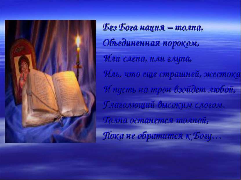 Без Бога нация – толпа, Объединенная пороком, Или слепа, или глупа, Иль, что ...