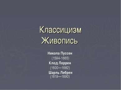 Классицизм Живопись Никола Пуссен (1594-1665) Клод Лоррен (1600—1682) Шарль Л...