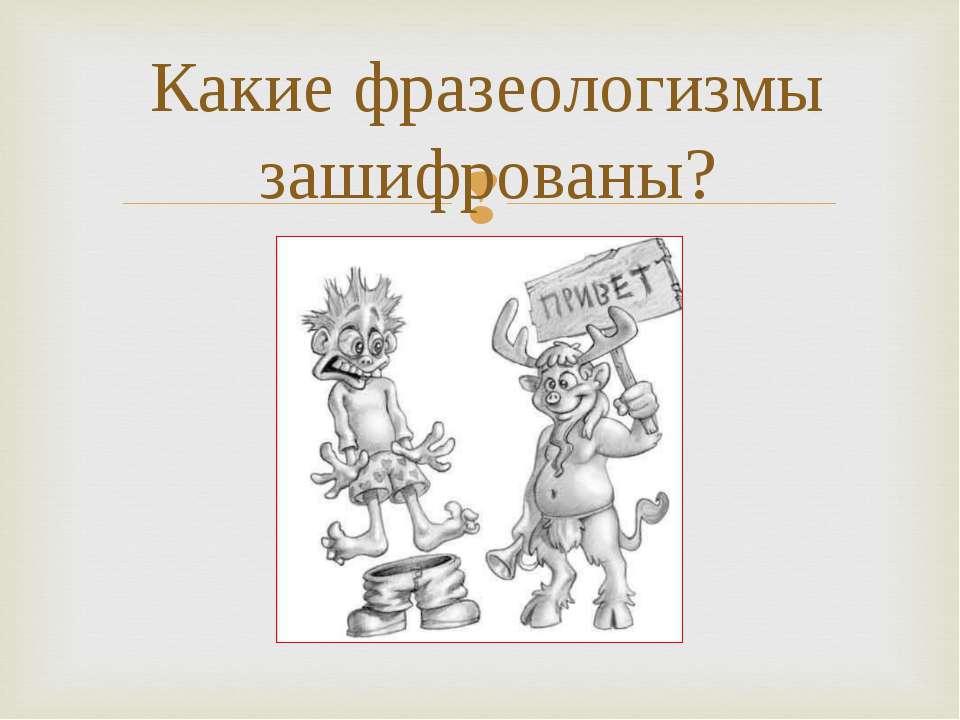 Какие фразеологизмы зашифрованы?