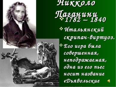 Никколо Паганини 1782 – 1840 Итальянский скрипач-виртуоз. Его игра была совер...