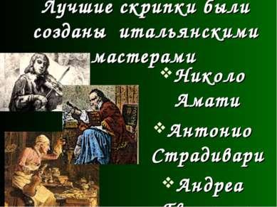 Лучшие скрипки были созданы итальянскими мастерами Николо Амати Антонио Страд...