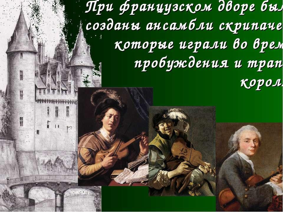 При французском дворе были созданы ансамбли скрипачей, которые играли во врем...