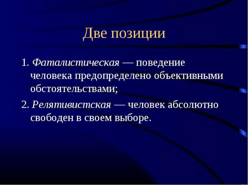 Две позиции 1. Фаталистическая — поведение человека предопределено объективны...