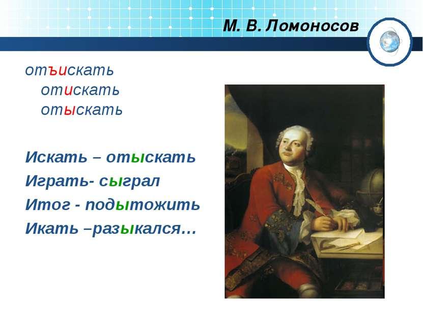 М. В. Ломоносов отъискать отискать отыскать Искать – отыскать Играть- сыграл ...