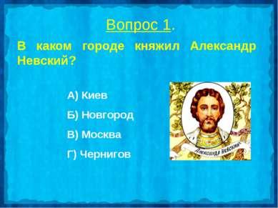 Вопрос 1. В каком городе княжил Александр Невский? А) Киев Б) Новгород В) Мос...