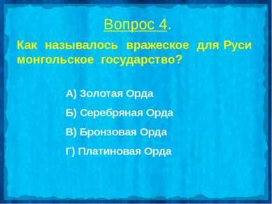 Вопрос 4. Как называлось вражеское для Руси монгольское государство? А) Золот...