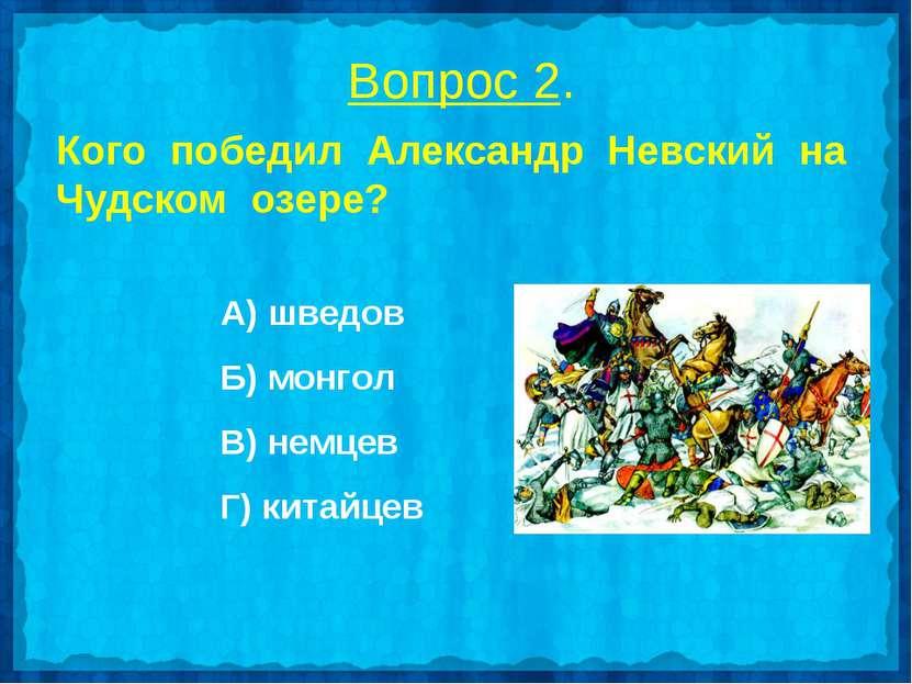 Вопрос 2. Кого победил Александр Невский на Чудском озере? А) шведов Б) монго...