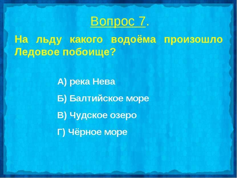 Вопрос 7. На льду какого водоёма произошло Ледовое побоище? А) река Нева Б) Б...